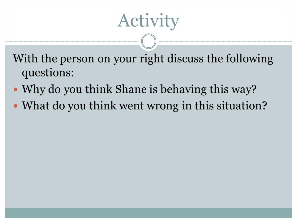 Activity With the person on your right discuss the following questions: Why do you think Shane is behaving this way