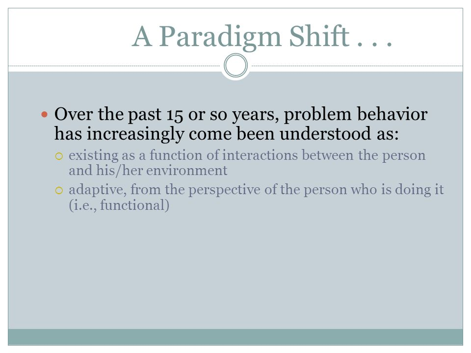 A Paradigm Shift . . . Over the past 15 or so years, problem behavior has increasingly come been understood as: