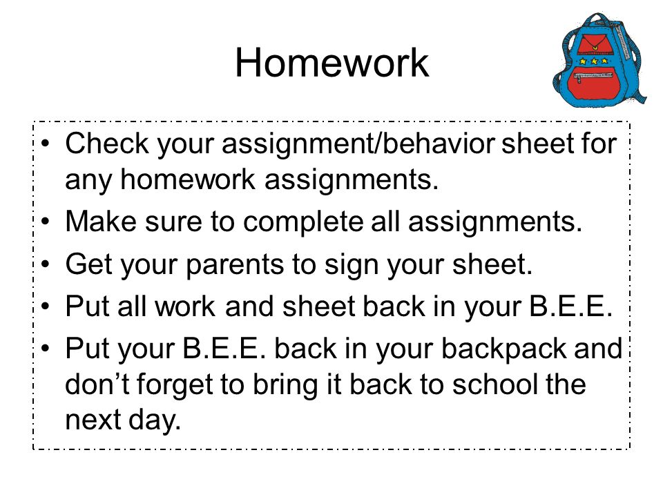 Homework Check your assignment/behavior sheet for any homework assignments. Make sure to complete all assignments.
