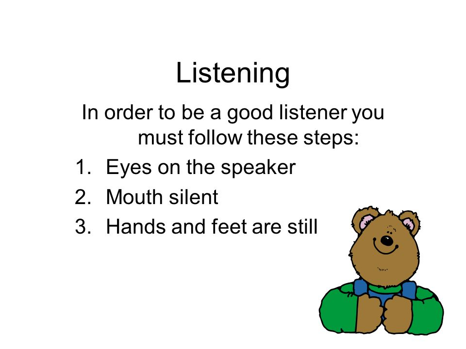 In order to be a good listener you must follow these steps: