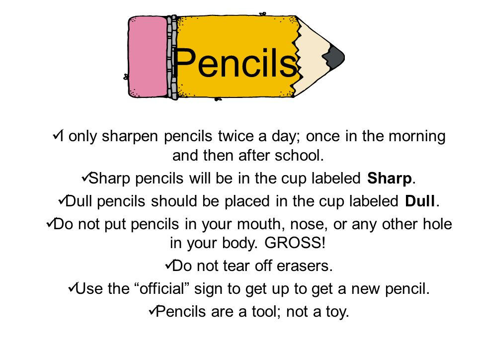 Pencils I only sharpen pencils twice a day; once in the morning and then after school. Sharp pencils will be in the cup labeled Sharp.