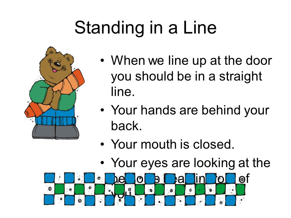 Standing in a LineWhen we line up at the door you should be in a straight line. Your hands are behind your back.