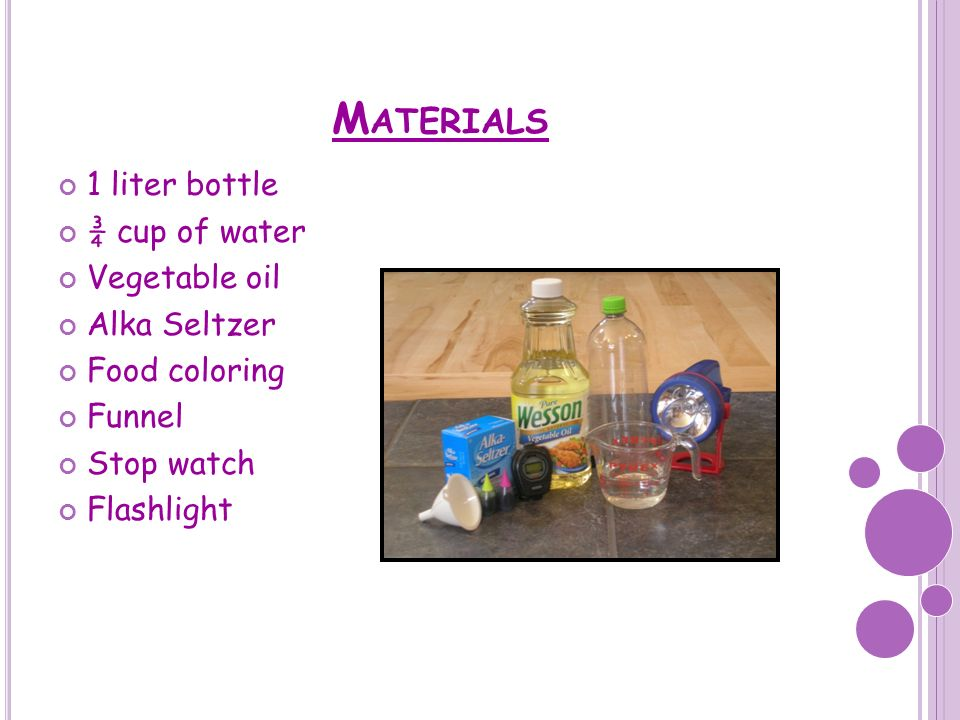 Materials 1 liter bottle ¾ cup of water Vegetable oil Alka Seltzer