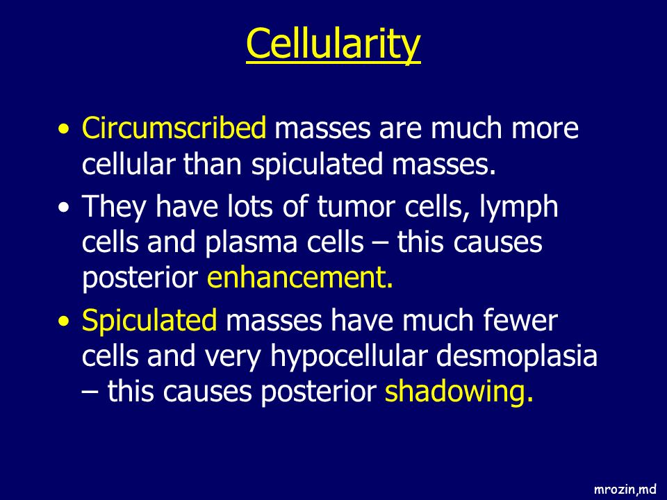 Cellularity Circumscribed masses are much more cellular than spiculated masses.