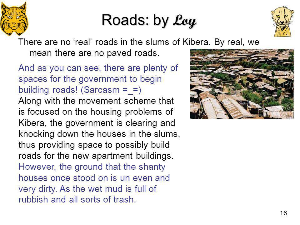 Roads: by Loy There are no 'real' roads in the slums of Kibera. By real, we mean there are no paved roads.