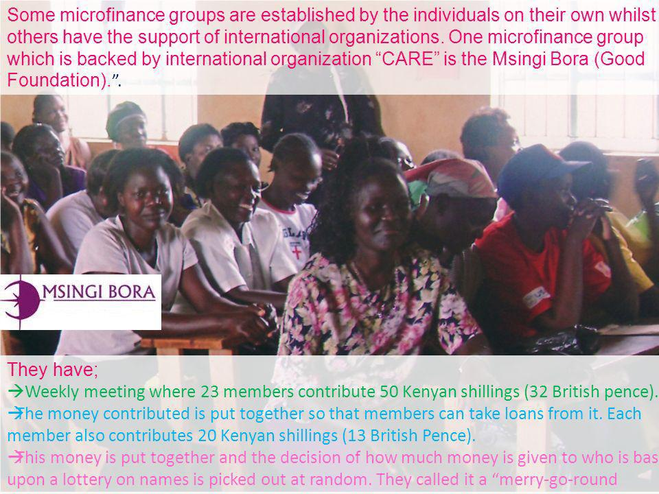 Some microfinance groups are established by the individuals on their own whilst others have the support of international organizations. One microfinance group which is backed by international organization CARE is the Msingi Bora (Good Foundation). .