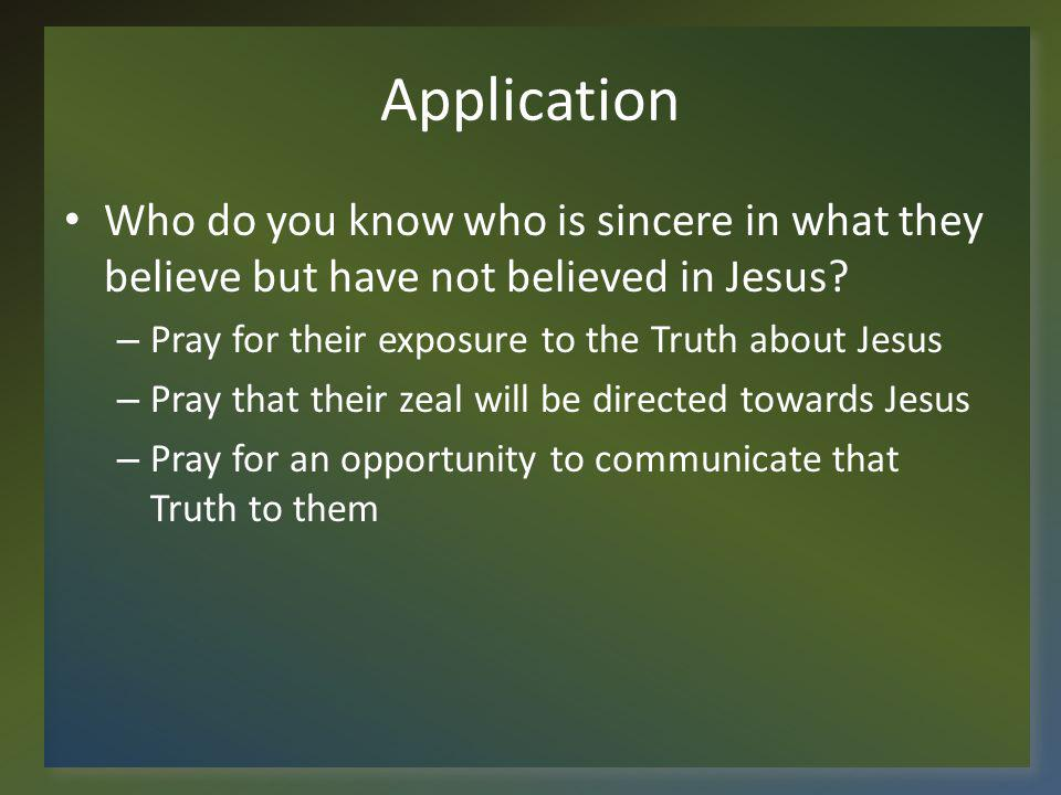 Application Who do you know who is sincere in what they believe but have not believed in Jesus Pray for their exposure to the Truth about Jesus.