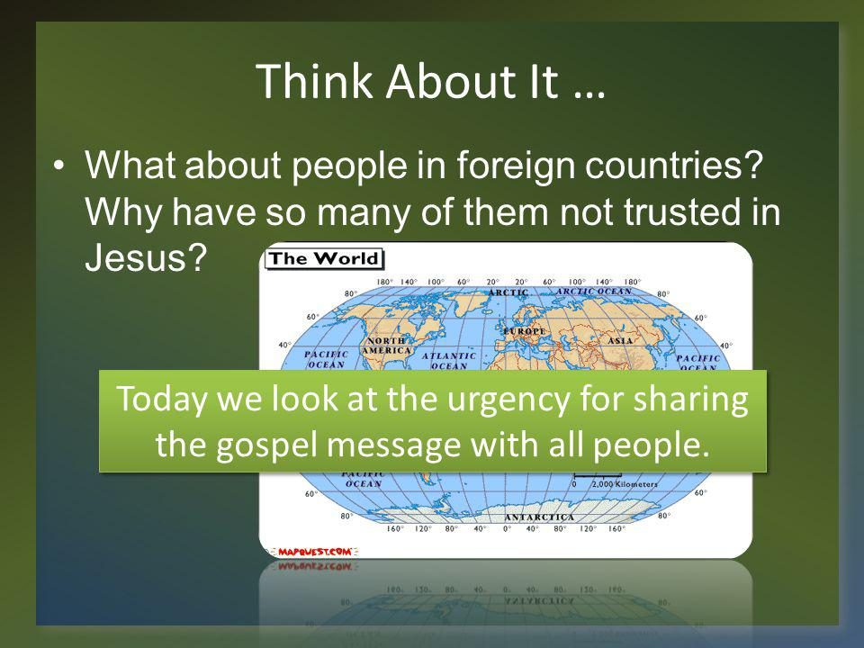 Think About It … What about people in foreign countries Why have so many of them not trusted in Jesus