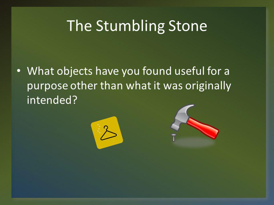 The Stumbling Stone What objects have you found useful for a purpose other than what it was originally intended