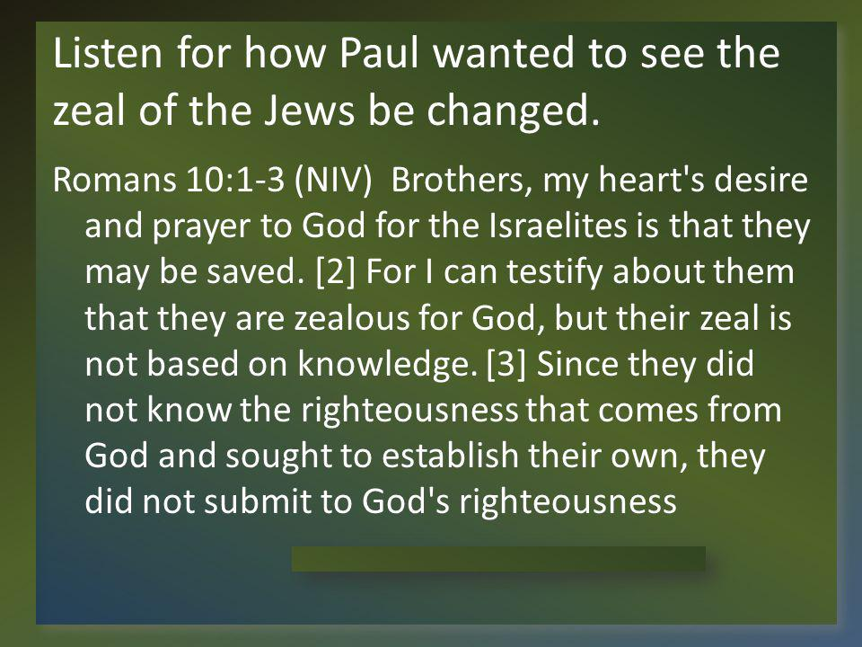 Listen for how Paul wanted to see the zeal of the Jews be changed.
