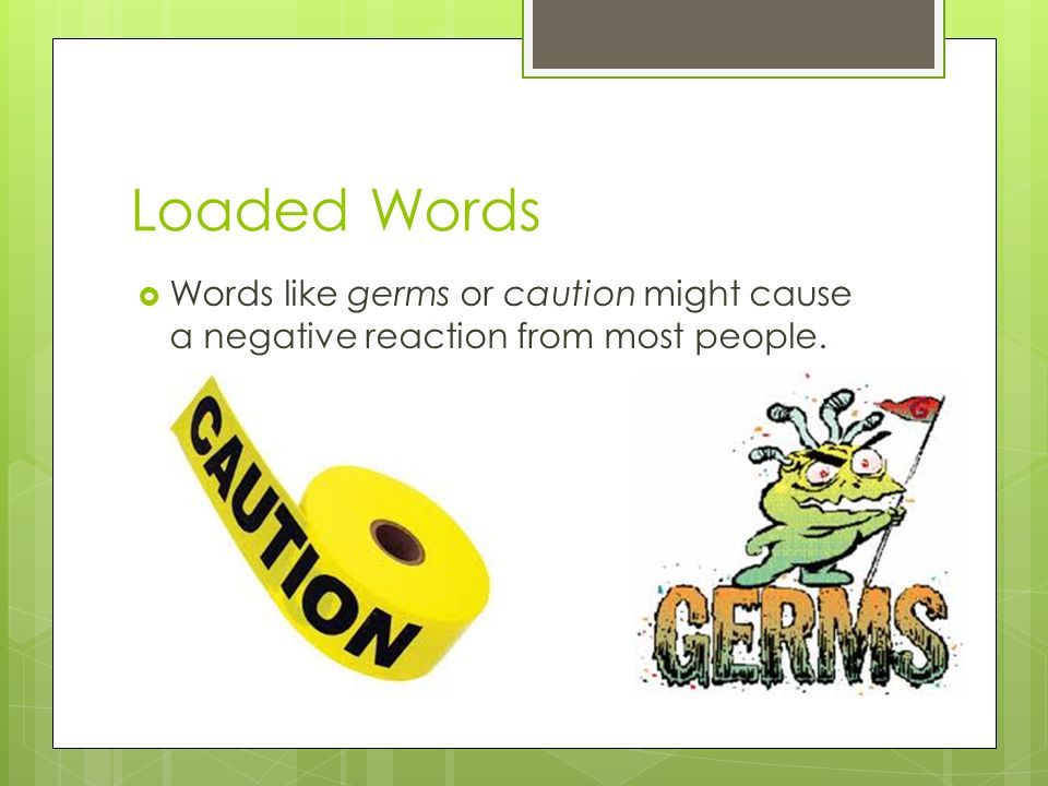 Loaded Words Words like germs or caution might cause a negative reaction from most people.