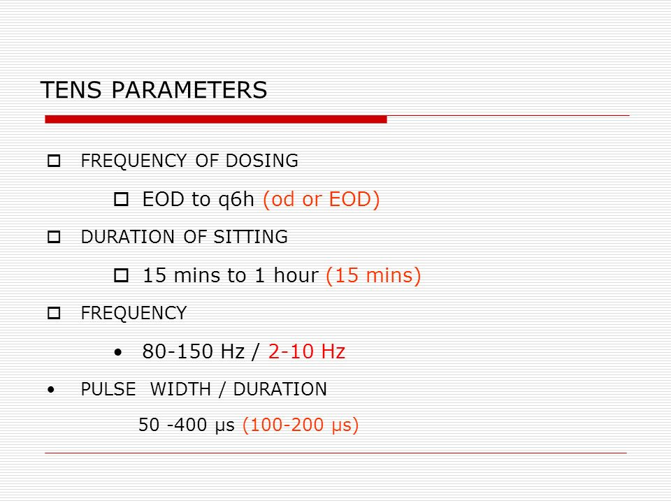 TENS PARAMETERS EOD to q6h (od or EOD) 15 mins to 1 hour (15 mins)