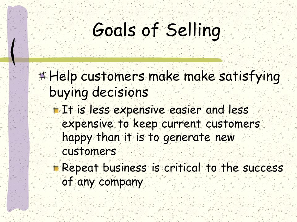 Goals of Selling Help customers make make satisfying buying decisions