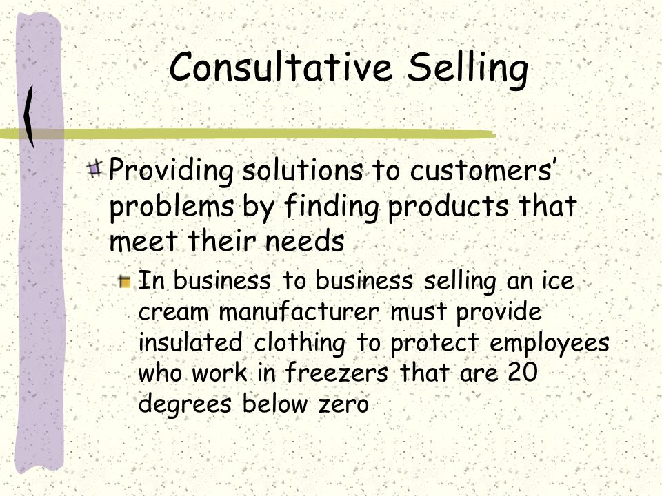 Consultative Selling Providing solutions to customers' problems by finding products that meet their needs.