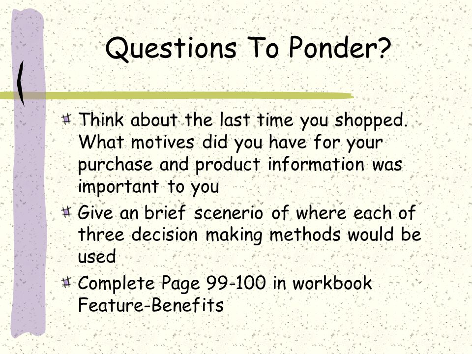 Questions To Ponder Think about the last time you shopped. What motives did you have for your purchase and product information was important to you.