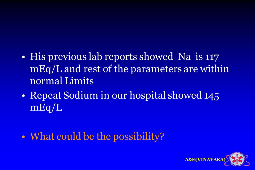 His previous lab reports showed Na is 117 mEq/L and rest of the parameters are within normal Limits