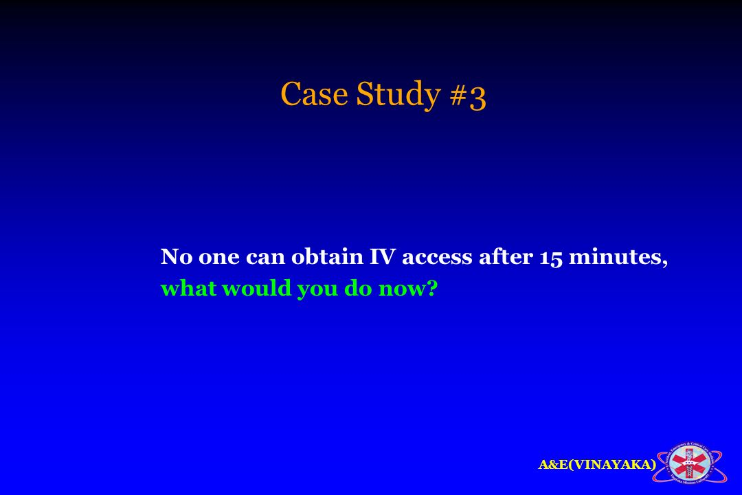 Case Study #3 No one can obtain IV access after 15 minutes, what would you do now
