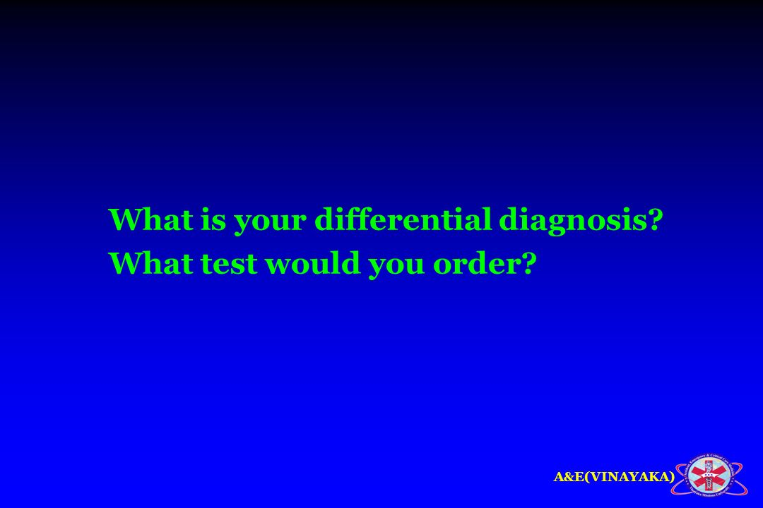What is your differential diagnosis What test would you order
