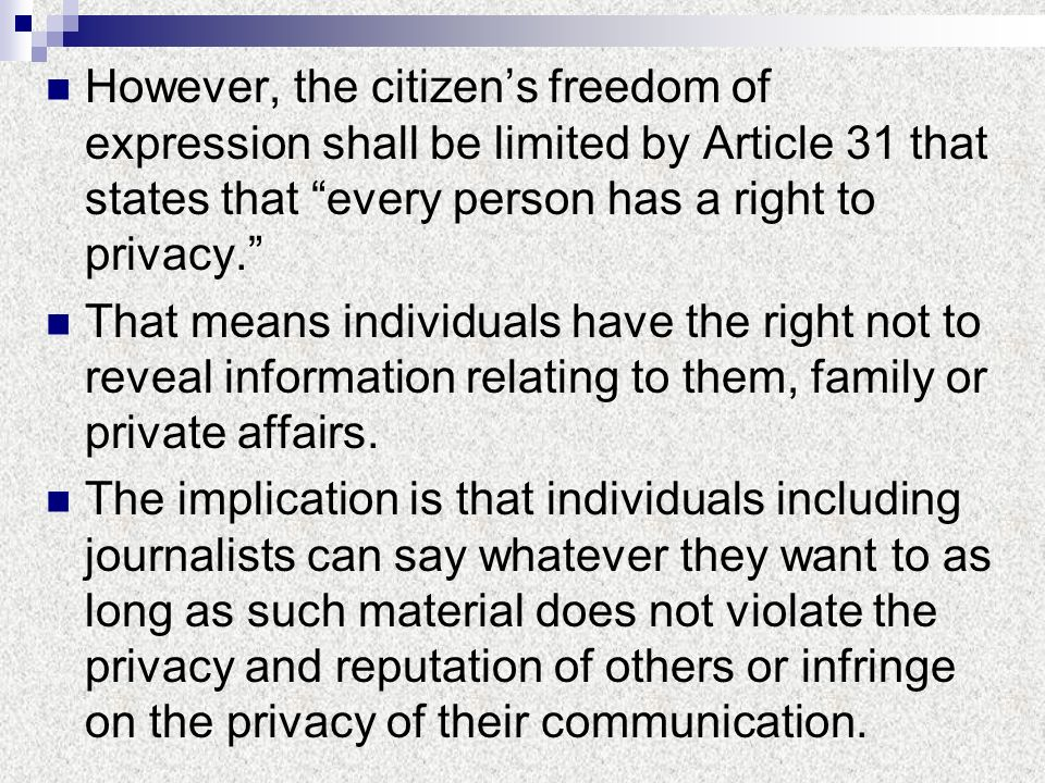 However, the citizen's freedom of expression shall be limited by Article 31 that states that every person has a right to privacy.
