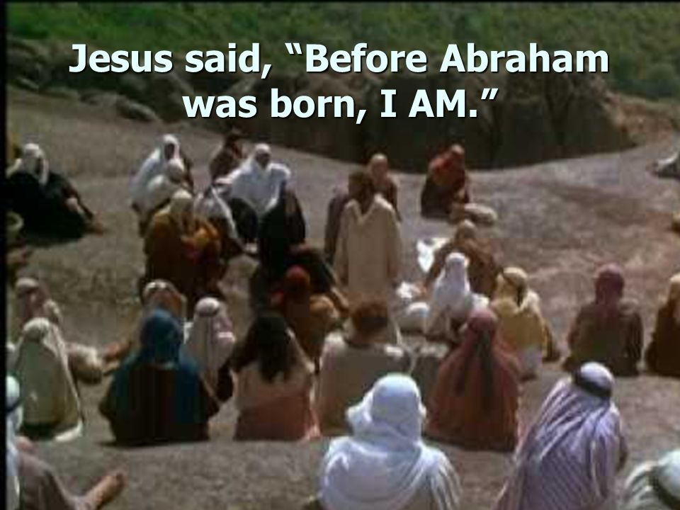 Jesus said, Before Abraham was born, I AM.