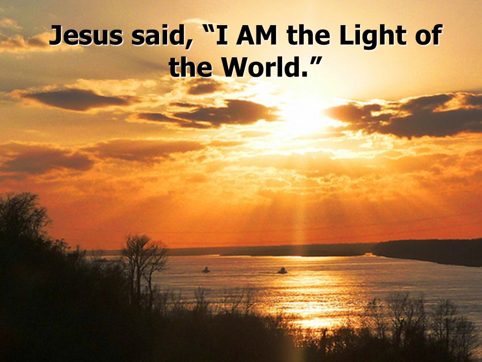 Jesus said, I AM the Light of the World.