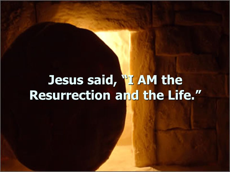Jesus said, I AM the Resurrection and the Life.