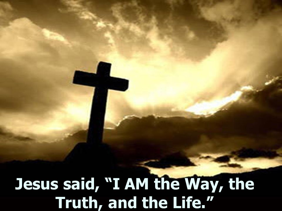Jesus said, I AM the Way, the Truth, and the Life.