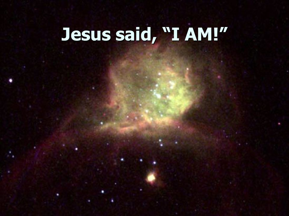 Jesus said, I AM!