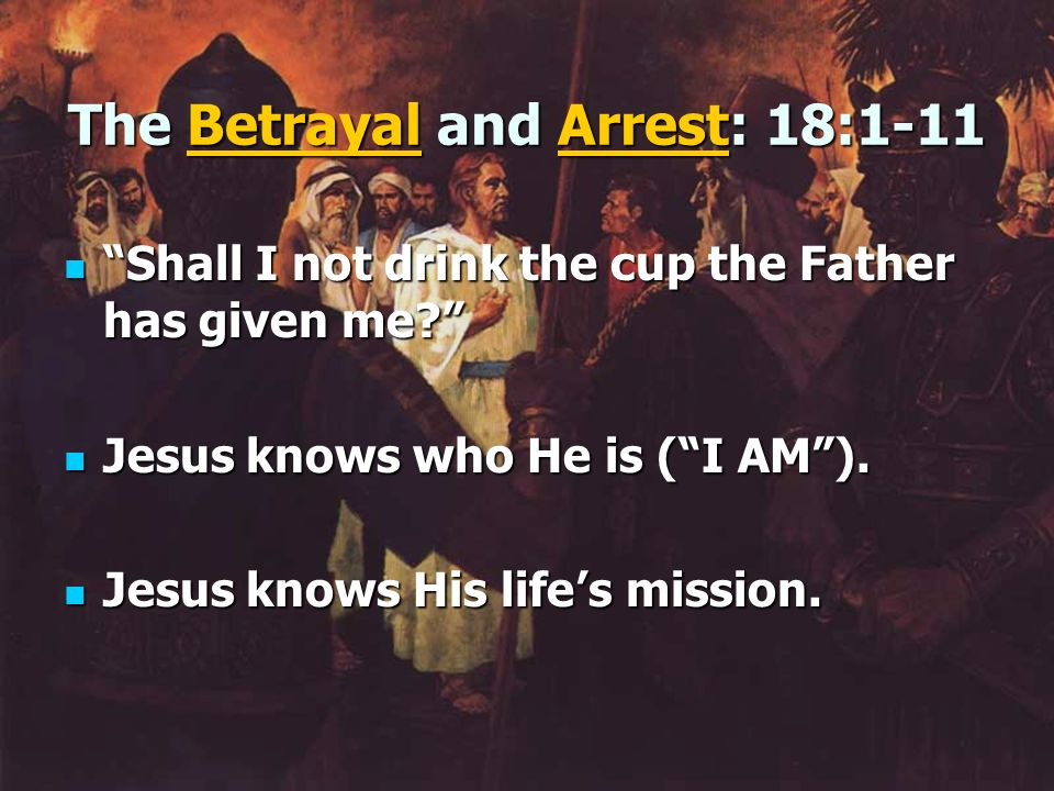 The Betrayal and Arrest: 18:1-11