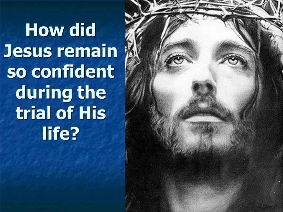 How did Jesus remain so confident during the trial of His life