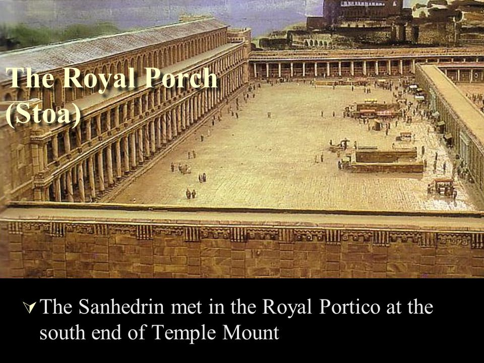 The Royal Porch (Stoa) The Sanhedrin met in the Royal Portico at the south end of Temple Mount