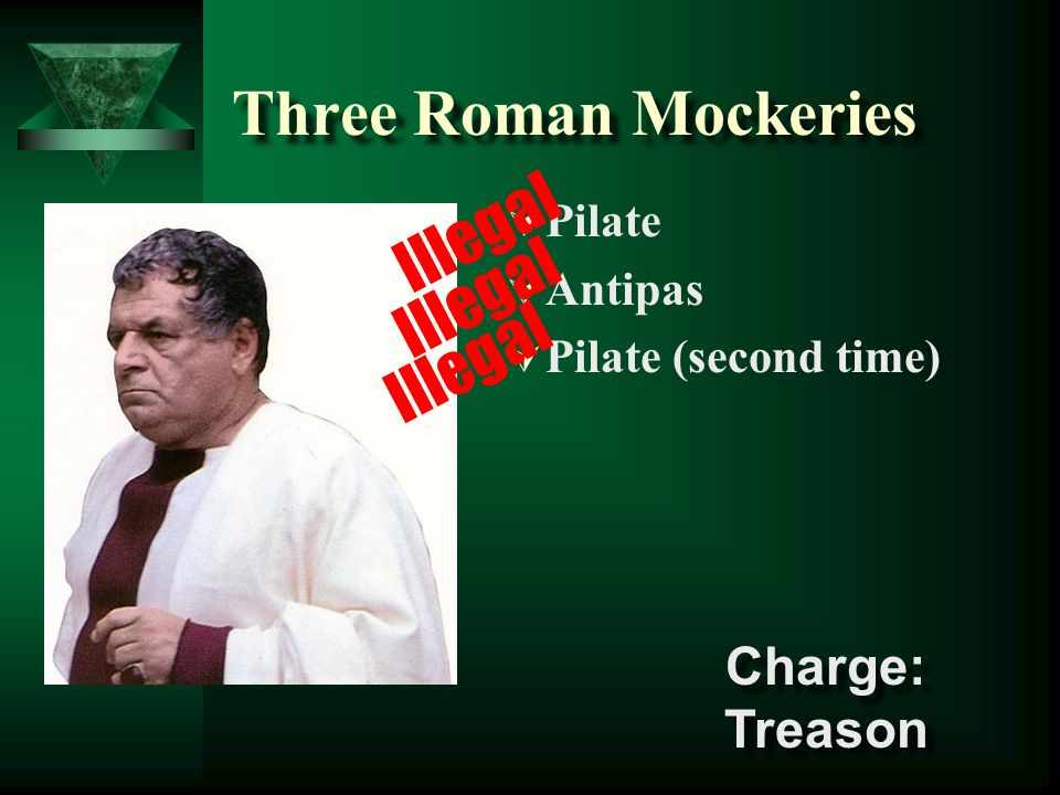 Three Roman Mockeries Illegal Illegal Illegal Charge: Treason Pilate