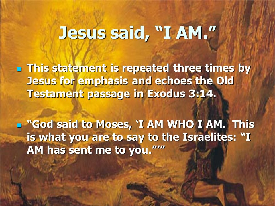 Jesus said, I AM. This statement is repeated three times by Jesus for emphasis and echoes the Old Testament passage in Exodus 3:14.