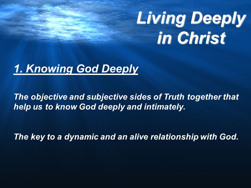 1. Knowing God Deeply The objective and subjective sides of Truth together that help us to know God deeply and intimately.