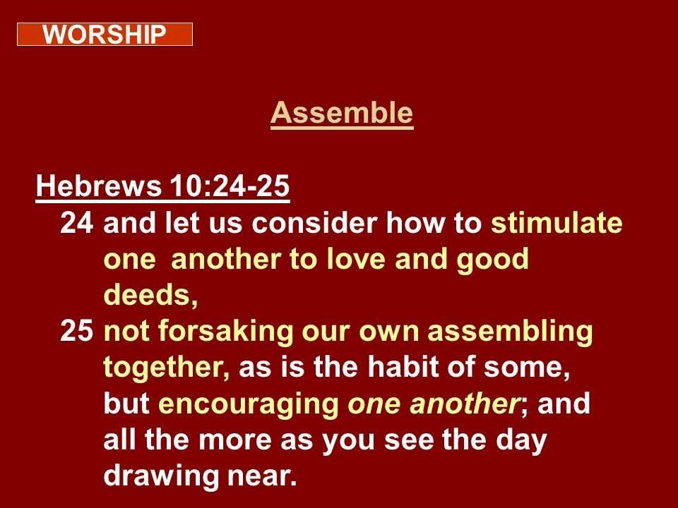 WORSHIPAssemble. Hebrews 10:24-25. 24 and let us consider how to stimulate one another to love and good deeds,