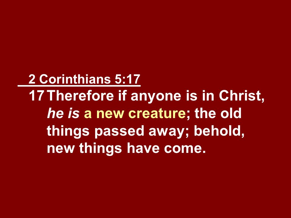 2 Corinthians 5:17 17. Therefore if anyone is in Christ,