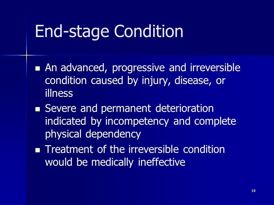 End-stage Condition An advanced, progressive and irreversible condition caused by injury, disease, or illness.