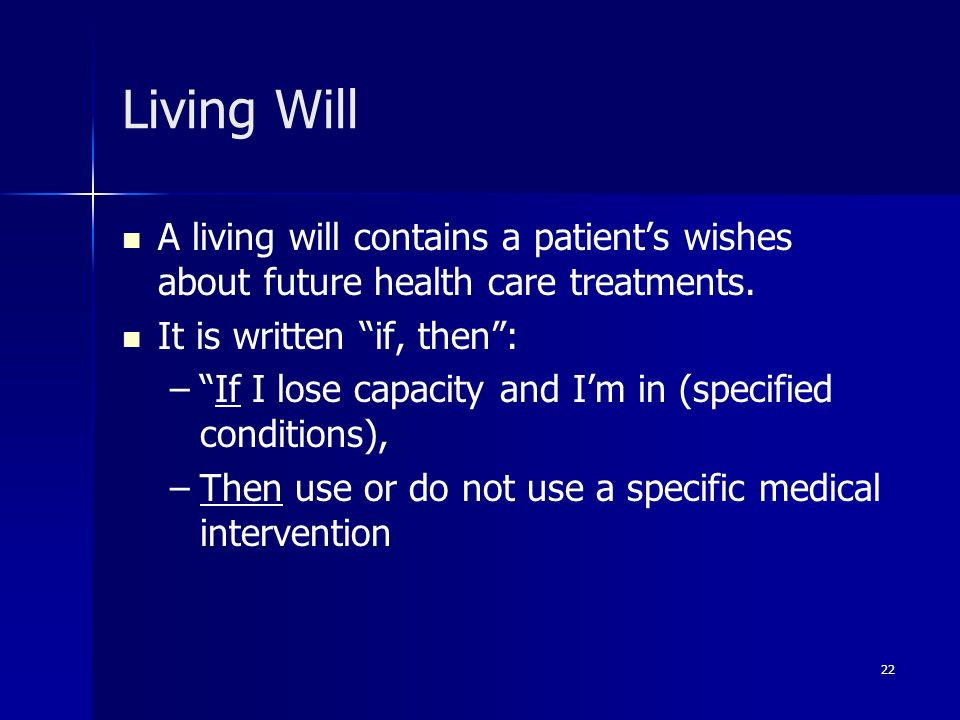 Living Will A living will contains a patient's wishes about future health care treatments. It is written if, then :