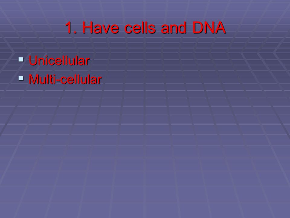 1. Have cells and DNA Unicellular Multi-cellular