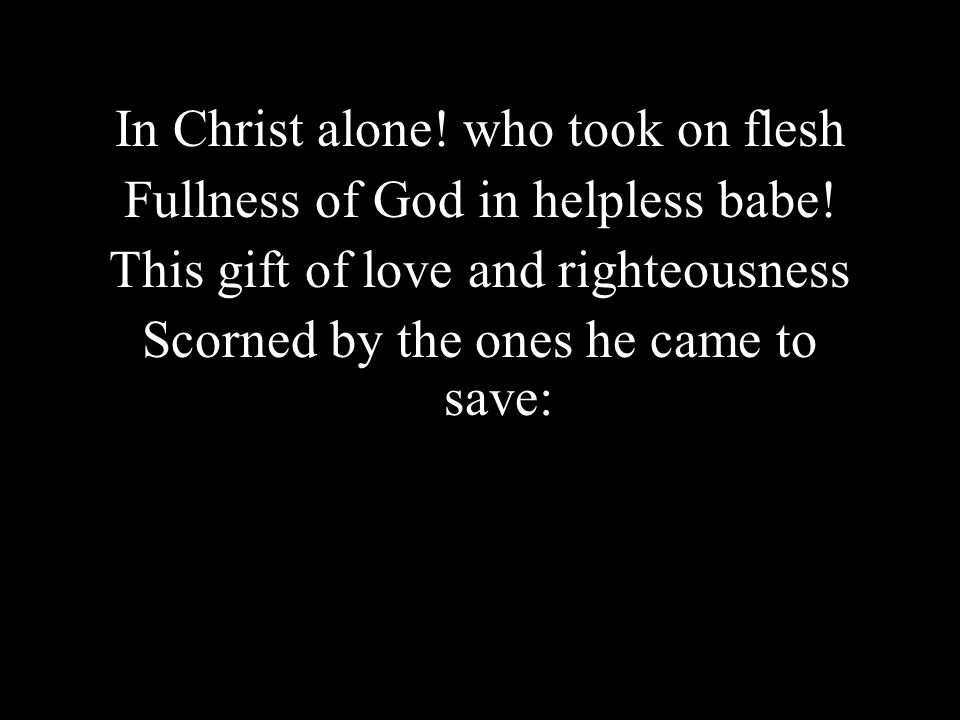 In Christ alone! who took on flesh Fullness of God in helpless babe!