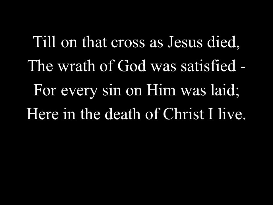 Till on that cross as Jesus died, The wrath of God was satisfied -