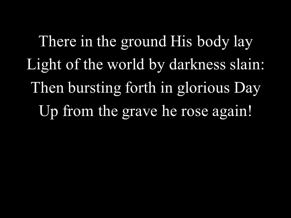 There in the ground His body lay Light of the world by darkness slain:
