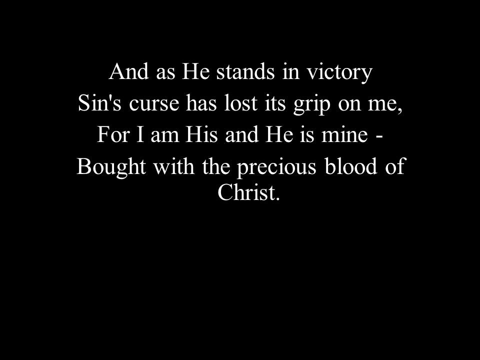 And as He stands in victory Sin s curse has lost its grip on me,