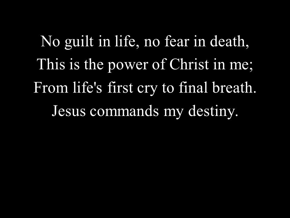No guilt in life, no fear in death, This is the power of Christ in me;