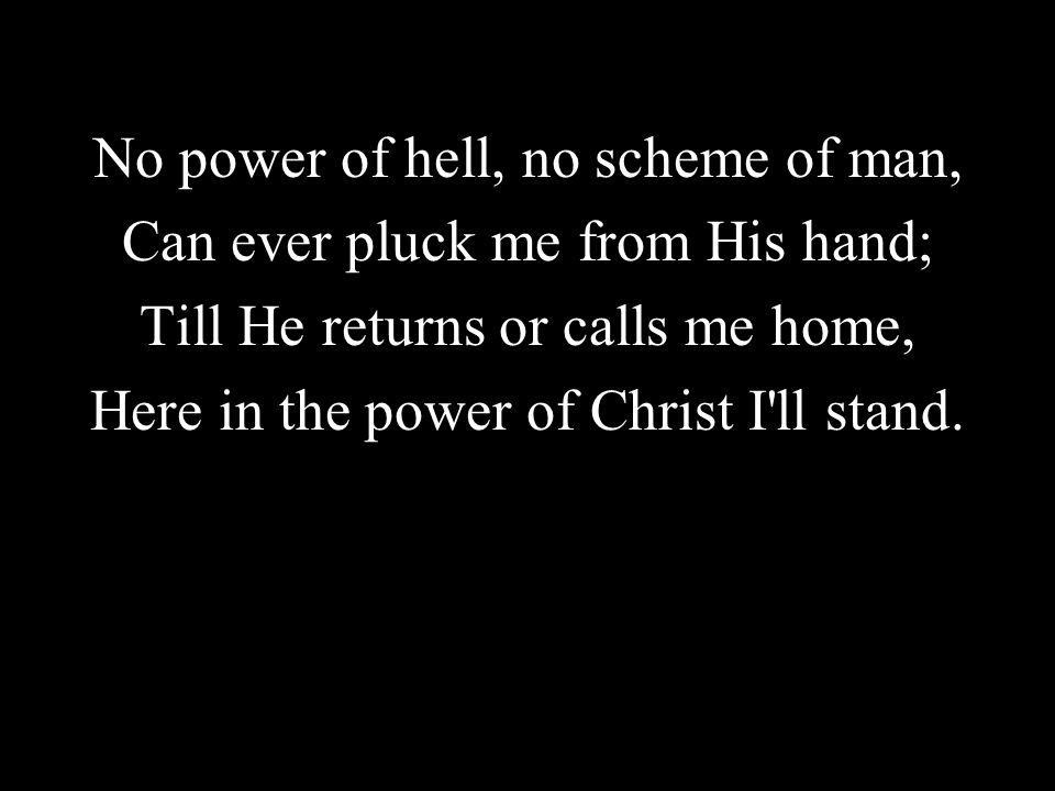No power of hell, no scheme of man, Can ever pluck me from His hand;