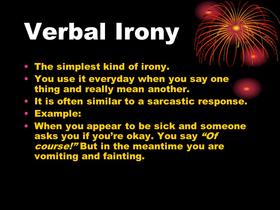Verbal Irony The simplest kind of irony.