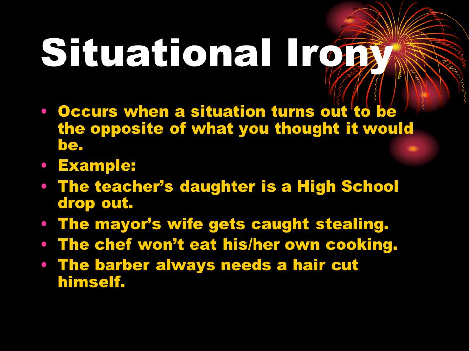 Situational Irony Occurs when a situation turns out to be the opposite of what you thought it would be.