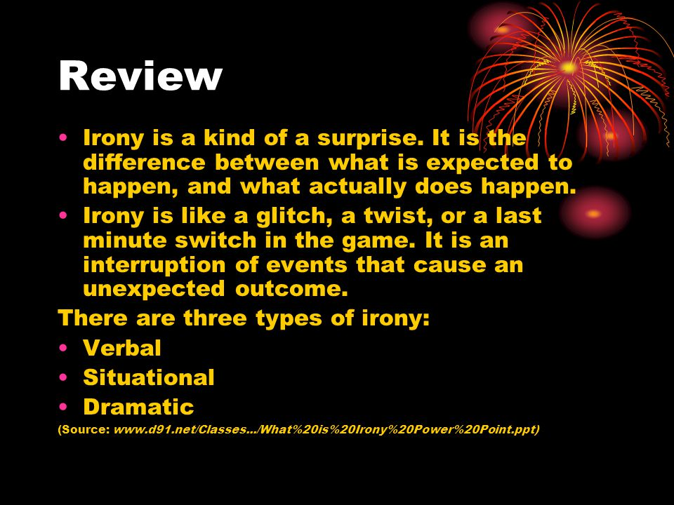 Review Irony is a kind of a surprise. It is the difference between what is expected to happen, and what actually does happen.