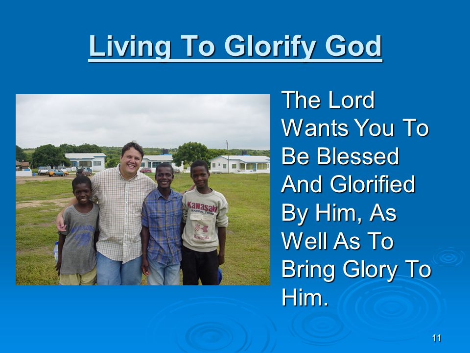 Living To Glorify God The Lord Wants You To Be Blessed And Glorified By Him, As Well As To Bring Glory To Him.