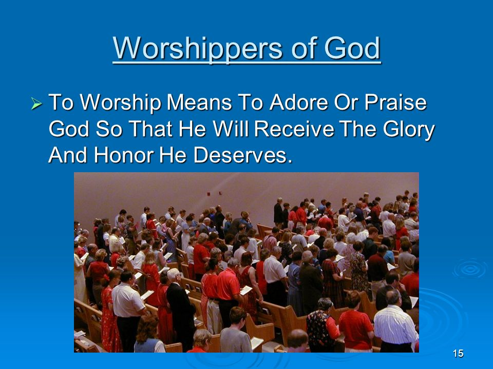 Worshippers of God To Worship Means To Adore Or Praise God So That He Will Receive The Glory And Honor He Deserves.